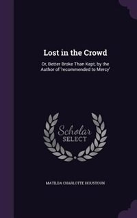 Lost in the Crowd: Or, Better Broke Than Kept, by the Author of 'recommended to Mercy' by Matilda Charlotte Houstoun