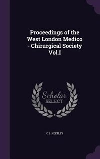 Proceedings of the West London Medico - Chirurgical Society Vol.I by C B. Keetley