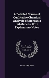 A Detailed Course of Qualitative Chemical Analysis of Inorganic Substances, With Explanatory Notes by Arthur Amos Noyes