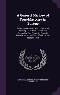 A General History of Free-Masonry in Europe: Based Upon the Ancient Documents Relating To, and the…