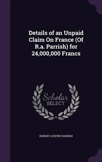 Details of an Unpaid Claim On France (Of R.a. Parrish) for 24,000,000 Francs