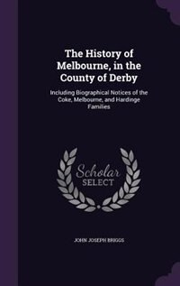 The History of Melbourne, in the County of Derby: Including Biographical Notices of the Coke…