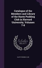Catalogue of the Members and Library of the Hasty Pudding Club in Harvard University, Volumes 7-8