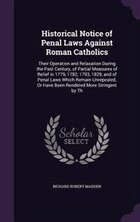 Historical Notice of Penal Laws Against Roman Catholics: Their Operation and Relaxation During the…