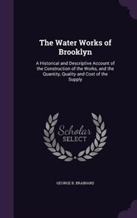 The Water Works of Brooklyn: A Historical and Descriptive Account of the Construction of the Works…