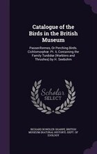 Catalogue of the Birds in the British Museum: Passeriformes, Or Perching Birds. Cichlomorpho: Pt…