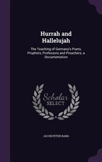 Hurrah and Hallelujah: The Teaching of Germany's Poets, Prophets, Professors and Preachers; a…