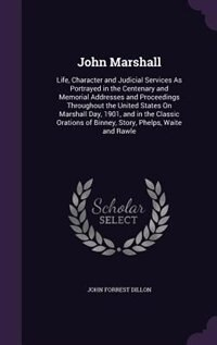 John Marshall: Life, Character and Judicial Services As Portrayed in the Centenary and Memorial…