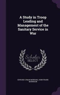 A Study in Troop Leading and Management of the Sanitary Service in War