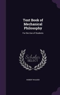 Text Book of Mechanical Philosophy: For the Use of Students