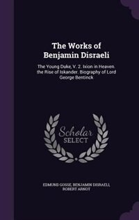 The Works of Benjamin Disraeli: The Young Duke, V. 2. Ixion in Heaven. the Rise of Iskander…
