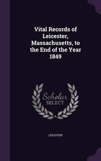 Vital Records of Leicester, Massachusetts, to the End of the Year 1849 by Leicester