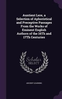 Auntient Lere, a Selection of Aphoristical and Preceptive Passages From the Works of Eminent English Authors of the 16Th and 17Th Centuries by Ancient Learning