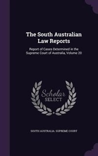 The South Australian Law Reports: Report of Cases Determined in the Supreme Court of Australia, Volume 20 by South Australia. Supreme Court