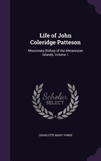 Life of John Coleridge Patteson: Missionary Bishop of the Melanesian Islands, Volume 1 by Charlotte Mary Yonge