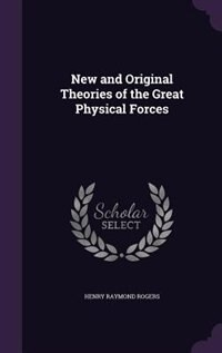New and Original Theories of the Great Physical Forces by Henry Raymond Rogers