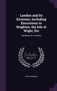 London and Its Environs, Including Excursions to Brighton, the Isle of Wight, Etc: Handbook for Travellers by Karl Baedeker
