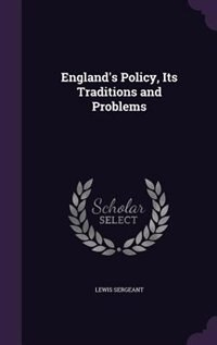 England's Policy, Its Traditions and Problems by Lewis Sergeant