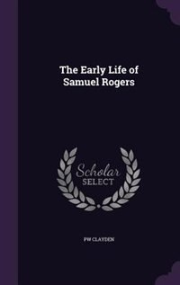 The Early Life of Samuel Rogers by Pw Clayden