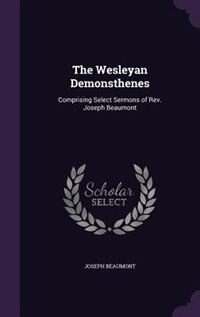 The Wesleyan Demonsthenes: Comprising Select Sermons of Rev. Joseph Beaumont by Joseph Beaumont