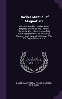Davis's Manual of Magnetism: Including Also Electro-Magnetism, Magneto-Electricity, and Thermo-Electricity. With a Description o by Daniel Davis