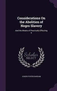 Considerations On the Abolition of Negro Slavery: And the Means of Practically Effecting It de Joseph Foster Barham