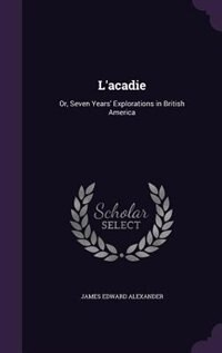 L'acadie: Or, Seven Years' Explorations in British America by James Edward Alexander