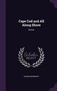 Cape Cod and All Along Shore: Stories by Charles Nordhoff