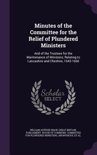 Minutes of the Committee for the Relief of Plundered Ministers: And of the Trustees for the Maintenance of Ministers; Relating to Lancashire and Chesh by William Arthur Shaw