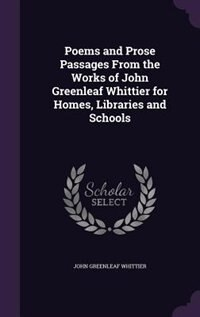 Poems and Prose Passages From the Works of John Greenleaf Whittier for Homes, Libraries and Schools by John Greenleaf Whittier