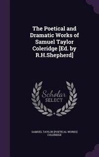 The Poetical and Dramatic Works of Samuel Taylor Coleridge [Ed. by R.H.Shepherd] by Samuel Taylor [poetical Works Coleridge