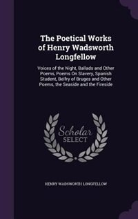 The Poetical Works of Henry Wadsworth Longfellow: Voices of the Night, Ballads and Other Poems, Poems On Slavery, Spanish Student, Belfry of Bruges a by Henry Wadsworth Longfellow