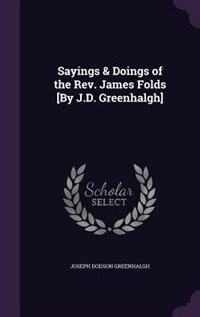 Sayings & Doings of the Rev. James Folds [By J.D. Greenhalgh] by Joseph Dodson Greenhalgh