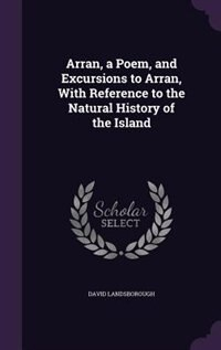 Arran, a Poem, and Excursions to Arran, With Reference to the Natural History of the Island by David Landsborough