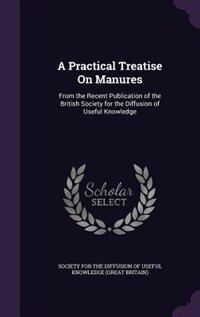 A Practical Treatise On Manures: From the Recent Publication of the British Society for the Diffusion of Useful Knowledge by Society For The Diffusion Of Useful Know