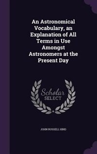 An Astronomical Vocabulary, an Explanation of All Terms in Use Amongst Astronomers at the Present Day by John Russell Hind