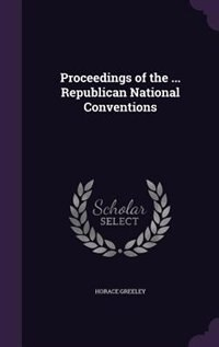 Proceedings of the ... Republican National Conventions by Horace Greeley
