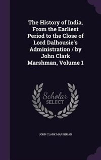 The History of India, From the Earliest Period to the Close of Lord Dalhousie's Administration / by John Clark Marshman, Volume 1 by John Clark Marshman