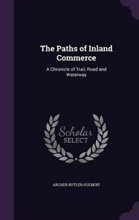 The Paths of Inland Commerce: A Chronicle of Trail, Road and Waterway by Archer Butler Hulbert