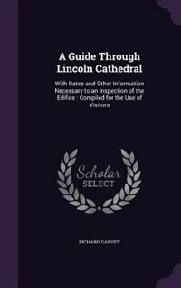 A Guide Through Lincoln Cathedral: With Dates and Other Information Necessary to an Inspection of the Edifice : Compiled for the Use o by Richard Garvey