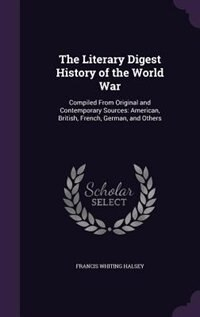 The Literary Digest History of the World War: Compiled From Original and Contemporary Sources: American, British, French, German, and Others by Francis Whiting Halsey