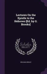 Lectures On the Epistle to the Hebrews [Ed. by G. Brooks] by William Lindsay