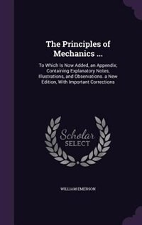 The Principles of Mechanics ...: To Which Is Now Added, an Appendix; Containing Explanatory Notes, Illustrations, and Observations. by William Emerson