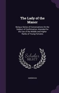 The Lady of the Manor: Being a Series of Conversations On the Subject of Confirmation, Intended for the Use of the Middle by Sherwood