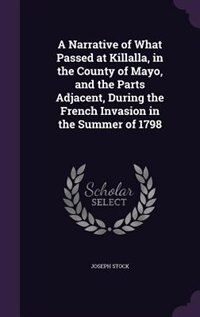 A Narrative of What Passed at Killalla, in the County of Mayo, and the Parts Adjacent, During the French Invasion in the Summer of 1798 by Joseph Stock
