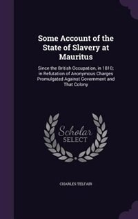 Some Account of the State of Slavery at Mauritus: Since the British Occupation, in 1810; in Refutation of Anonymous Charges Promulgated Against Gover by Charles Telfair