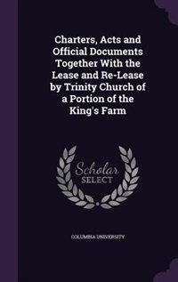 Charters, Acts and Official Documents Together With the Lease and Re-Lease by Trinity Church of a Portion of the King's Farm by Columbia University