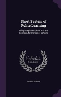 Short System of Polite Learning: Being an Epitome of the Arts and Sciences, for the Use of Schools by Daniel Jaudon