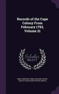 Records of the Cape Colony From February 1793, Volume 21 by Great Britain. Public Record Office