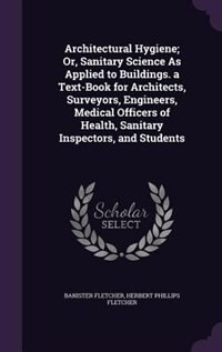 Architectural Hygiene; Or, Sanitary Science As Applied to Buildings. a Text-Book for Architects, Surveyors, Engineers, Medical Officers of Health, San by Banister Fletcher
